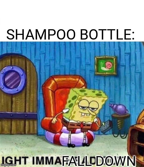 Spongebob Ight Imma Head Out Meme | SHAMPOO BOTTLE: FALL DOWN | image tagged in memes,spongebob ight imma head out | made w/ Imgflip meme maker
