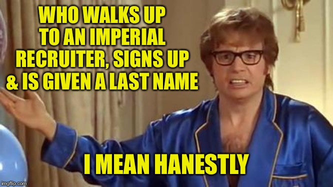 Must be a Solo occurrence | WHO WALKS UP TO AN IMPERIAL RECRUITER, SIGNS UP & IS GIVEN A LAST NAME I MEAN HANESTLY | image tagged in memes,austin powers honestly | made w/ Imgflip meme maker