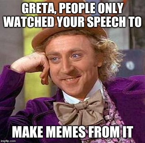 Creepy Condescending Wonka Meme | GRETA, PEOPLE ONLY WATCHED YOUR SPEECH TO MAKE MEMES FROM IT | image tagged in memes,creepy condescending wonka | made w/ Imgflip meme maker