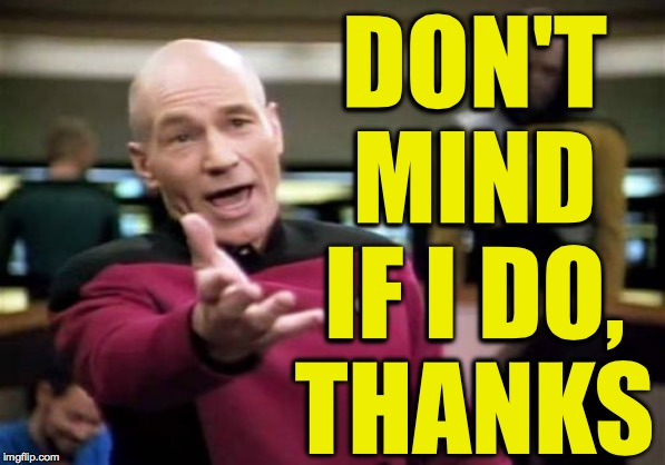 Picard Wtf Meme | DON'T MIND IF I DO, THANKS | image tagged in memes,picard wtf | made w/ Imgflip meme maker