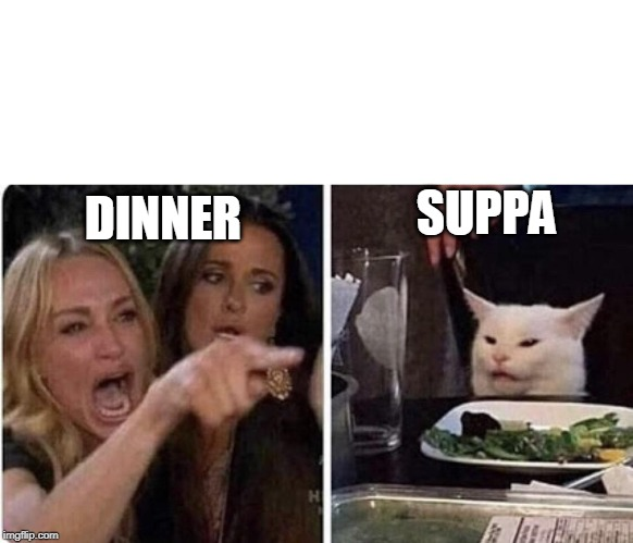 Angry Woman and Cat | DINNER SUPPA | image tagged in angry woman and cat | made w/ Imgflip meme maker