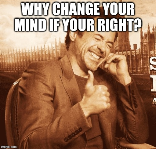 laughing | WHY CHANGE YOUR MIND IF YOUR RIGHT? | image tagged in laughing | made w/ Imgflip meme maker