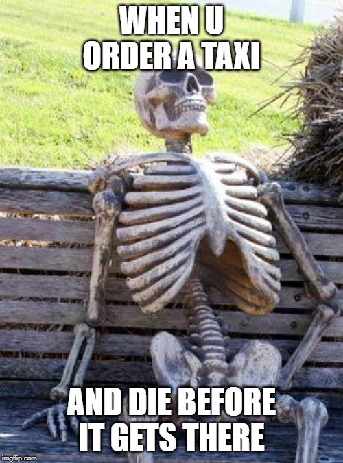 Waiting Skeleton Meme | WHEN U ORDER A TAXI AND DIE BEFORE IT GETS THERE | image tagged in memes,waiting skeleton | made w/ Imgflip meme maker