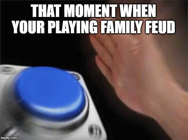 Blank Nut Button Meme | THAT MOMENT WHEN YOUR PLAYING FAMILY FEUD | image tagged in memes,blank nut button | made w/ Imgflip meme maker