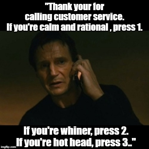 "Liam Neeson Taken | ""Thank your for calling customer service.  If you're calm and rational , press 1. If you're whiner, press 2.  If you're hot head, press 3.."" 