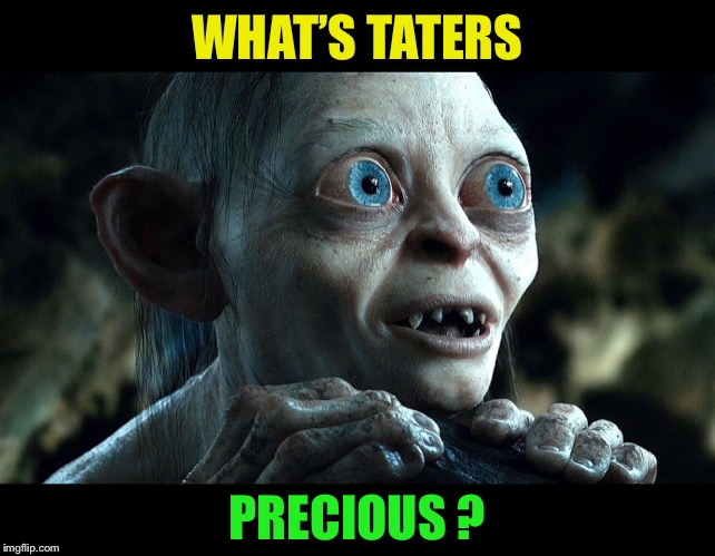 Lord of the Rings - Smeegle | WHAT'S TATERS PRECIOUS ? | image tagged in lord of the rings - smeegle | made w/ Imgflip meme maker