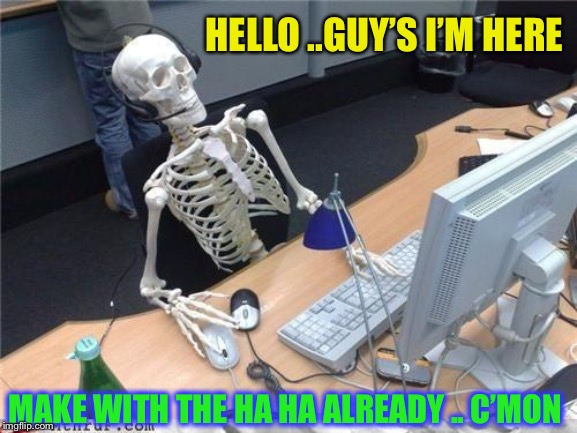 Waiting skeleton | HELLO ..GUY'S I'M HERE MAKE WITH THE HA HA ALREADY .. C'MON | image tagged in waiting skeleton | made w/ Imgflip meme maker