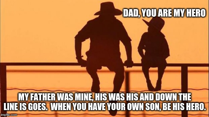 Cowboy wisdom on fatherhood | DAD, YOU ARE MY HERO MY FATHER WAS MINE, HIS WAS HIS AND DOWN THE LINE IS GOES.  WHEN YOU HAVE YOUR OWN SON, BE HIS HERO. | image tagged in cowboy father and son,cowboy wisdom on fatherhood,fathers,be a hero,rasie your son to be a hero | made w/ Imgflip meme maker