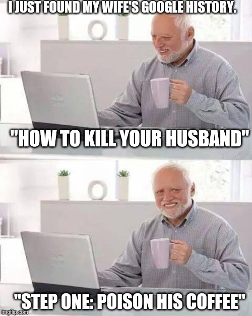 Hide the Pain Harold   I JUST FOUND MY WIFE'S GOOGLE HISTORY.