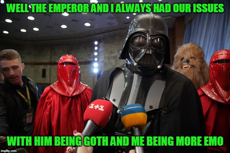 Explains much | WELL THE EMPEROR AND I ALWAYS HAD OUR ISSUES WITH HIM BEING GOTH AND ME BEING MORE EMO | image tagged in darth vader,star wars,just a joke | made w/ Imgflip meme maker