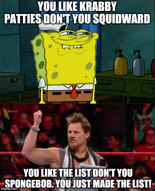 YOU LIKE KRABBY PATTIES DON'T YOU SQUIDWARD YOU LIKE THE LIST DON'T YOU SPONGEBOB. YOU JUST MADE THE LIST! | image tagged in memes,dont you squidward,chris jericho list,funny,wwe,pro wrestling | made w/ Imgflip meme maker
