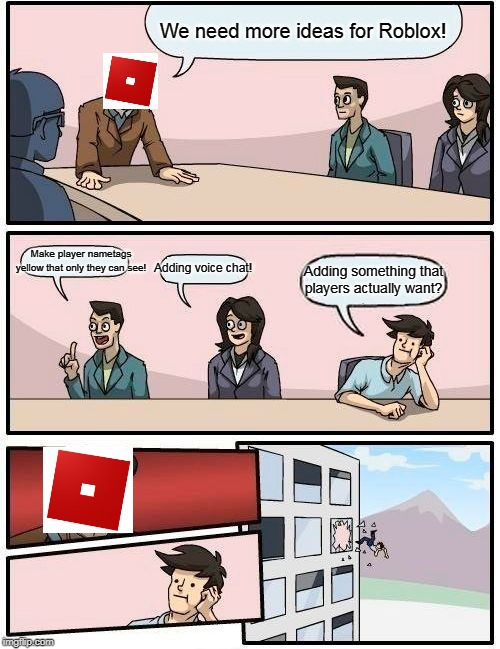 Boardroom Meeting Suggestion |  We need more ideas for Roblox! Make player nametags yellow that only they can see! Adding voice chat! Adding something that players actually want? | image tagged in memes,boardroom meeting suggestion | made w/ Imgflip meme maker