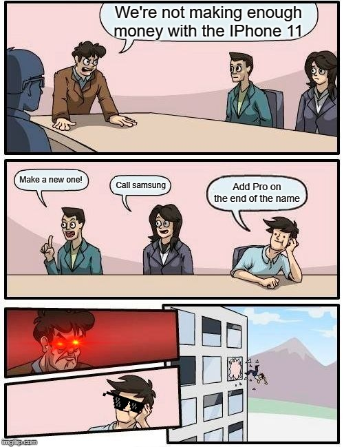 Boardroom Meeting Suggestion |  We're not making enough money with the IPhone 11; Make a new one! Call samsung; Add Pro on the end of the name | image tagged in memes,boardroom meeting suggestion | made w/ Imgflip meme maker