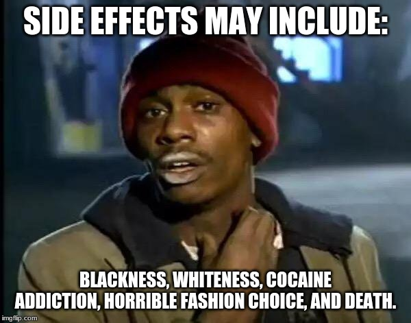 Y'all Got Any More Of That Meme | SIDE EFFECTS MAY INCLUDE: BLACKNESS, WHITENESS, COCAINE ADDICTION, HORRIBLE FASHION CHOICE, AND DEATH. | image tagged in memes,y'all got any more of that | made w/ Imgflip meme maker