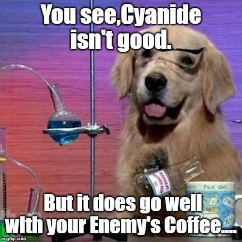 I Have No Idea What I Am Doing Dog Meme | You see,Cyanide isn't good. But it does go well with your Enemy's Coffee.... | image tagged in memes,i have no idea what i am doing dog | made w/ Imgflip meme maker