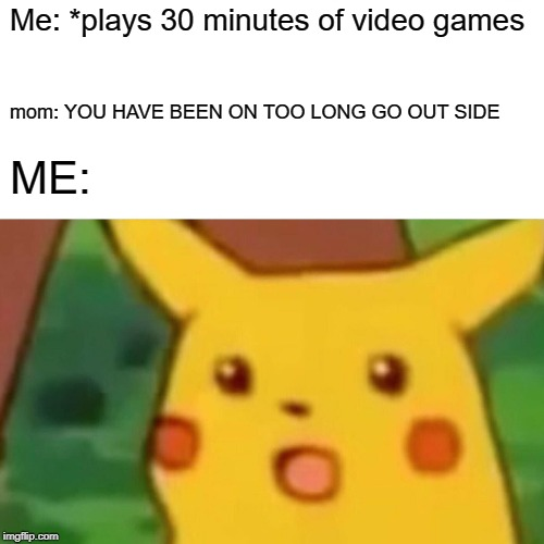 Surprised Pikachu Meme | Me: *plays 30 minutes of video games mom: YOU HAVE BEEN ON TOO LONG GO OUT SIDE ME: | image tagged in memes,surprised pikachu | made w/ Imgflip meme maker