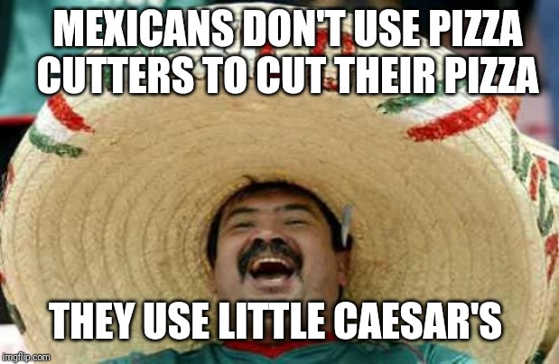 Happy Mexican | MEXICANS DON'T USE PIZZA CUTTERS TO CUT THEIR PIZZA THEY USE LITTLE CAESAR'S | image tagged in happy mexican | made w/ Imgflip meme maker