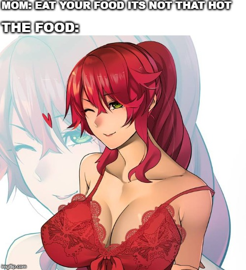Food not hot meme | MOM: EAT YOUR FOOD ITS NOT THAT HOT THE FOOD: | image tagged in rwby,nsfw | made w/ Imgflip meme maker