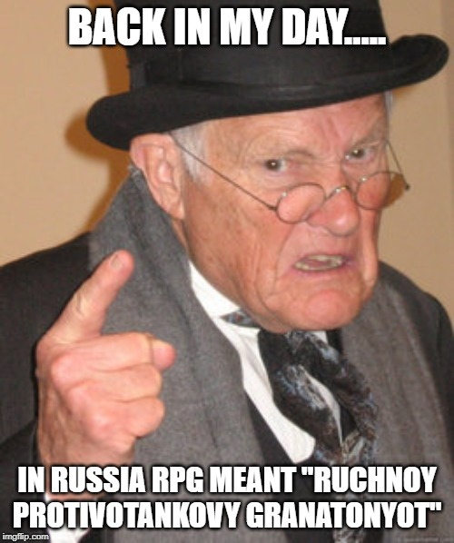 "Back In My Day Meme | BACK IN MY DAY..... IN RUSSIA RPG MEANT ""RUCHNOY PROTIVOTANKOVY GRANATONYOT"" 