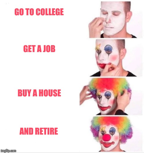 Clown applying makeup | GO TO COLLEGE AND RETIRE BUY A HOUSE GET A JOB | image tagged in clown applying makeup | made w/ Imgflip meme maker