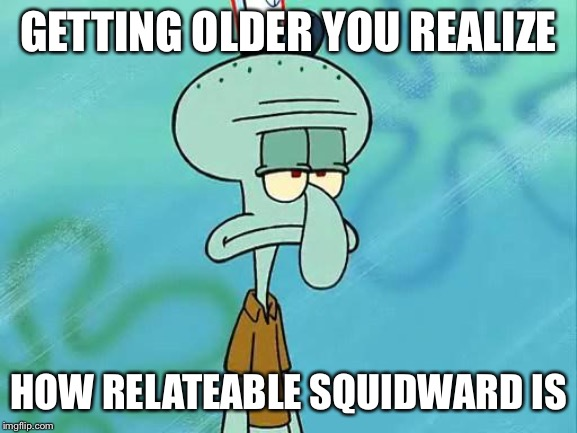 Squidward | GETTING OLDER YOU REALIZE HOW RELATEABLE SQUIDWARD IS | image tagged in squidward | made w/ Imgflip meme maker