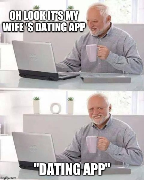 "Hide the Pain Harold Meme | OH LOOK IT'S MY WIFE 'S DATING APP ""DATING APP"" 