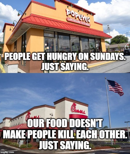 You okay, Popeye's? #Don'tMessWithChickFilA |  PEOPLE GET HUNGRY ON SUNDAYS. JUST SAYING. OUR FOOD DOESN'T MAKE PEOPLE KILL EACH OTHER. JUST SAYING. | image tagged in memes,funny,popeyes,chick fil a,rivalry,sandwich | made w/ Imgflip meme maker