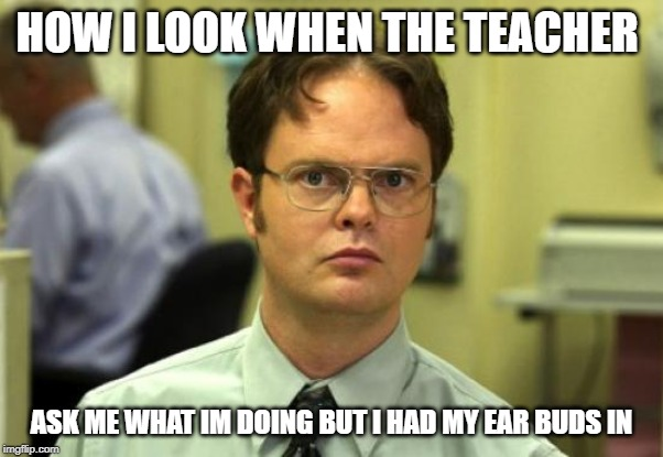 Dwight Schrute Meme | HOW I LOOK WHEN THE TEACHER ASK ME WHAT IM DOING BUT I HAD MY EAR BUDS IN | image tagged in memes,dwight schrute | made w/ Imgflip meme maker