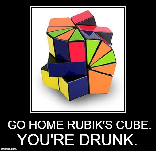 Out on the Tiles |  GO HOME RUBIK'S CUBE. YOU'RE DRUNK. | image tagged in memes,funny memes,rubik's cube,rubik cube,go home youre drunk | made w/ Imgflip meme maker