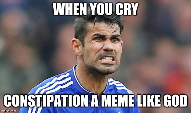 Diego Costa | WHEN YOU CRY CONSTIPATION A MEME LIKE GOD | image tagged in diego costa | made w/ Imgflip meme maker