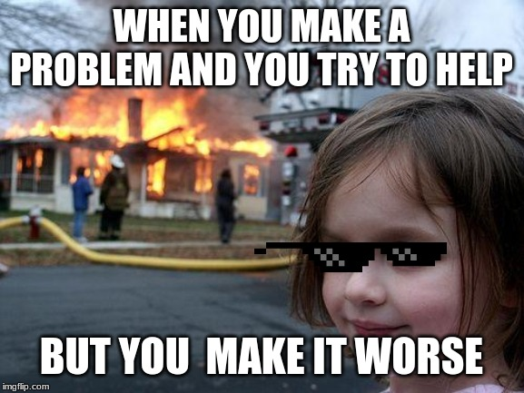 Disaster Girl Meme | WHEN YOU MAKE A PROBLEM AND YOU TRY TO HELP BUT YOU  MAKE IT WORSE | image tagged in memes,disaster girl | made w/ Imgflip meme maker