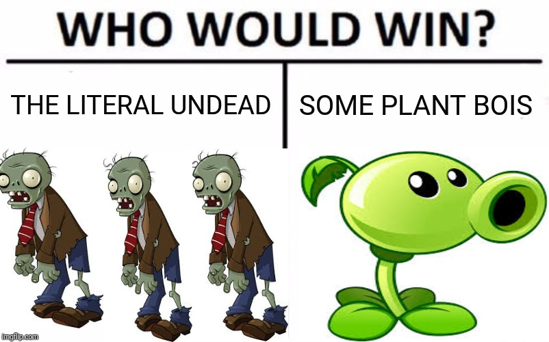Who Would Win? Meme | THE LITERAL UNDEAD SOME PLANT BOIS | image tagged in memes,who would win | made w/ Imgflip meme maker