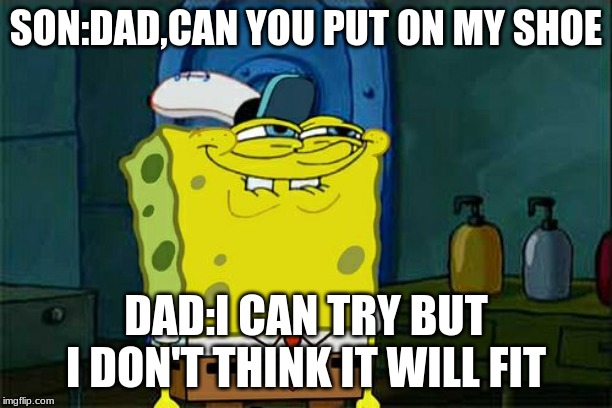 Dont You Squidward Meme | SON:DAD,CAN YOU PUT ON MY SHOE DAD:I CAN TRY BUT I DON'T THINK IT WILL FIT | image tagged in memes,dont you squidward | made w/ Imgflip meme maker