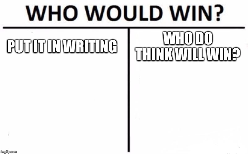 Who Would Win? Meme | PUT IT IN WRITING WHO DO THINK WILL WIN? | image tagged in memes,who would win | made w/ Imgflip meme maker
