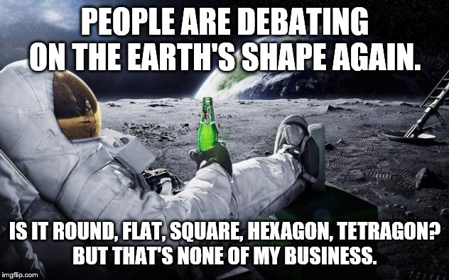Chillin' Astronaut | PEOPLE ARE DEBATING ON THE EARTH'S SHAPE AGAIN. IS IT ROUND, FLAT, SQUARE, HEXAGON, TETRAGON? BUT THAT'S NONE OF MY BUSINESS. | image tagged in chillin' astronaut | made w/ Imgflip meme maker