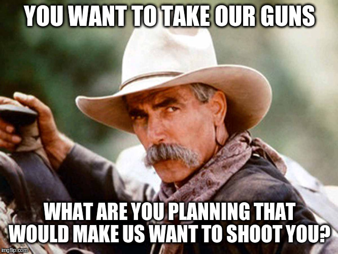 Sam Elliott Cowboy | YOU WANT TO TAKE OUR GUNS WHAT ARE YOU PLANNING THAT WOULD MAKE US WANT TO SHOOT YOU? | image tagged in sam elliott cowboy | made w/ Imgflip meme maker