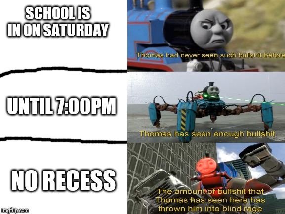 My School In A Nutshell |  SCHOOL IS IN ON SATURDAY; UNTIL 7:00PM; NO RECESS | image tagged in school,thomas had never seen such bullshit before,funny memes | made w/ Imgflip meme maker