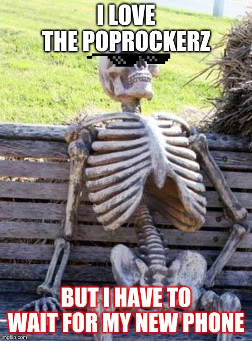 Waiting Skeleton Meme | I LOVE THE POPROCKERZ BUT I HAVE TO WAIT FOR MY NEW PHONE | image tagged in memes,waiting skeleton | made w/ Imgflip meme maker