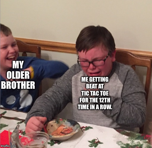 Chocking Child | MY OLDER BROTHER ME GETTING BEAT AT TIC TAC TOE FOR THE 12TH TIME IN A ROW. | image tagged in chocking child | made w/ Imgflip meme maker