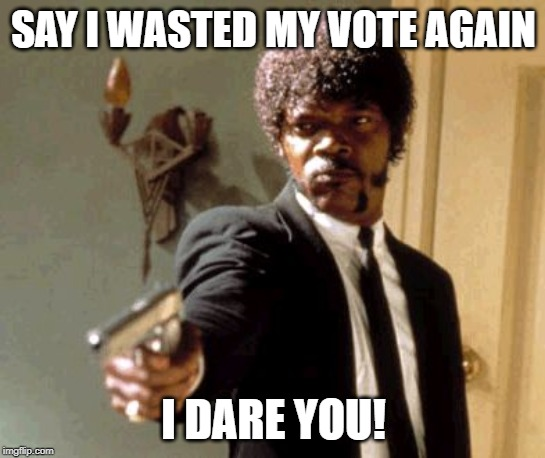 Libertarians in KY today | SAY I WASTED MY VOTE AGAIN I DARE YOU! | image tagged in memes,say that again i dare you | made w/ Imgflip meme maker