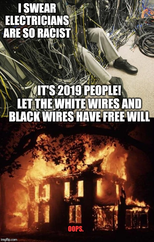 I SWEAR ELECTRICIANS ARE SO RACIST IT'S 2019 PEOPLE! LET THE WHITE WIRES AND BLACK WIRES HAVE FREE WILL OOPS. | image tagged in housefire,wires | made w/ Imgflip meme maker