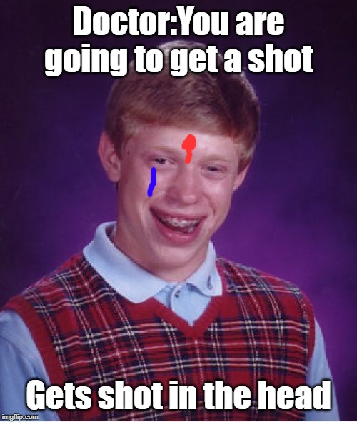 Bad Luck Brian Meme | Doctor:You are going to get a shot Gets shot in the head | image tagged in memes,bad luck brian | made w/ Imgflip meme maker