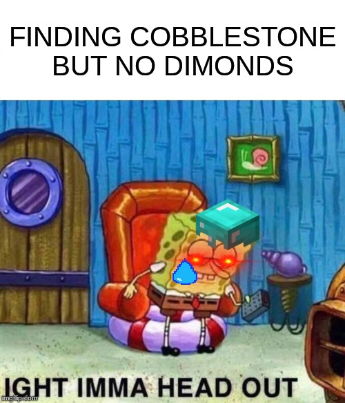 Spongebob Ight Imma Head Out | FINDING COBBLESTONE  BUT NO DIMONDS | image tagged in memes,spongebob ight imma head out | made w/ Imgflip meme maker