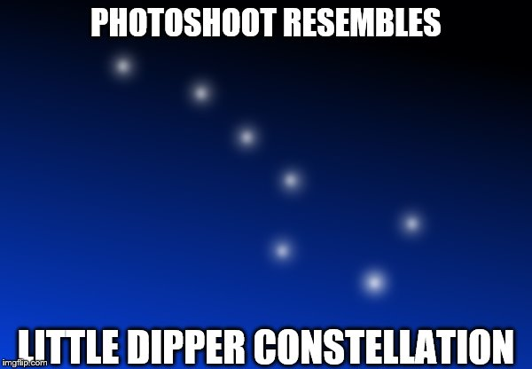 Little Dipper Stars | PHOTOSHOOT RESEMBLES LITTLE DIPPER CONSTELLATION | image tagged in little dipper stars | made w/ Imgflip meme maker