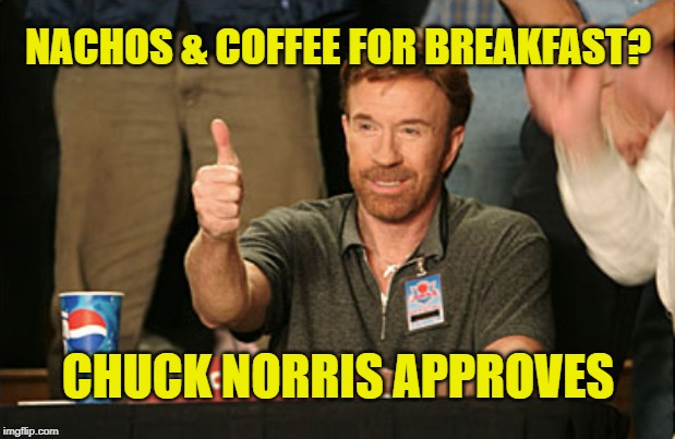 Nachos and coffee for breakfast? Chuck Norris approves your toughness! | NACHOS & COFFEE FOR BREAKFAST? CHUCK NORRIS APPROVES | image tagged in memes,chuck norris approves,nachos,breakfast,coffee,how tough are you | made w/ Imgflip meme maker