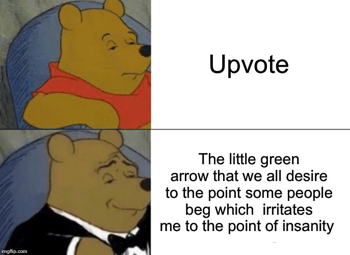 Tuxedo Winnie The Pooh Meme | Upvote The little green arrow that we all desire to the point some people beg which  irritates me to the point of insanity | image tagged in memes,tuxedo winnie the pooh,upvotes,so true memes | made w/ Imgflip meme maker