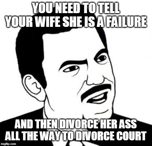 Seriously Face Meme | YOU NEED TO TELL YOUR WIFE SHE IS A FAILURE AND THEN DIVORCE HER ASS ALL THE WAY TO DIVORCE COURT | image tagged in memes,seriously face | made w/ Imgflip meme maker