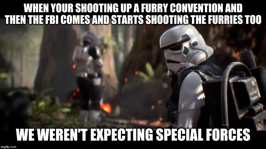 WHEN YOUR SHOOTING UP A FURRY CONVENTION AND THEN THE FBI COMES AND STARTS SHOOTING THE FURRIES TOO WE WEREN'T EXPECTING SPECIAL FORCES | image tagged in we weren't expecting special forces | made w/ Imgflip meme maker