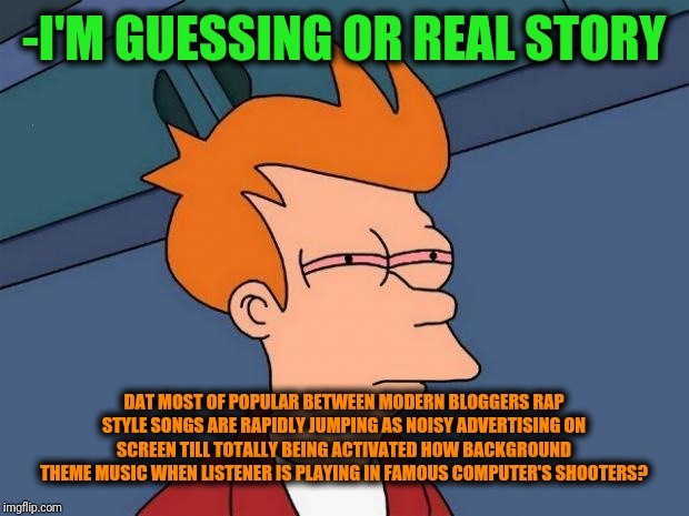 -Not easily sure but seem this option. | -I'M GUESSING OR REAL STORY DAT MOST OF POPULAR BETWEEN MODERN BLOGGERS RAP STYLE SONGS ARE RAPIDLY JUMPING AS NOISY ADVERTISING ON SCREEN T | image tagged in stoned fry,smoke weed everyday,smoke weed,songs,blog,noise | made w/ Imgflip meme maker