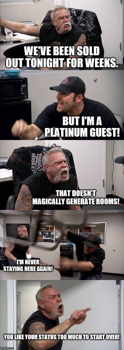 American Chopper Argument | WE'VE BEEN SOLD OUT TONIGHT FOR WEEKS. BUT I'M A PLATINUM GUEST! THAT DOESN'T MAGICALLY GENERATE ROOMS! I'M NEVER STAYING HERE AGAIN! YOU LI | image tagged in memes,american chopper argument,marriott,hotels,hospitality,diamond member | made w/ Imgflip meme maker